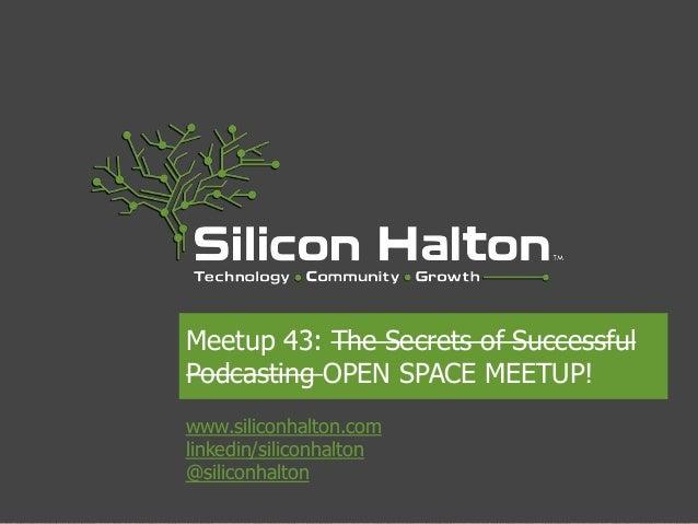 www.siliconhalton.comlinkedin/siliconhalton@siliconhaltonMeetup 43: The Secrets of SuccessfulPodcasting OPEN SPACE MEETUP!