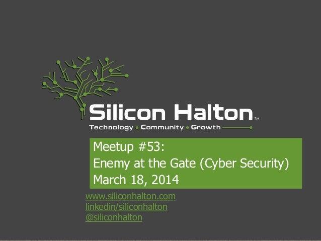 www.siliconhalton.com linkedin/siliconhalton @siliconhalton Meetup #53: Enemy at the Gate (Cyber Security) March 18, 2014