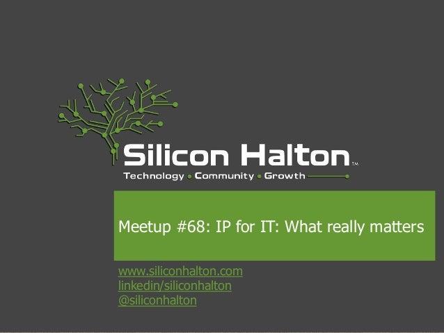 www.siliconhalton.com linkedin/siliconhalton @siliconhalton Meetup #68: IP for IT: What really matters