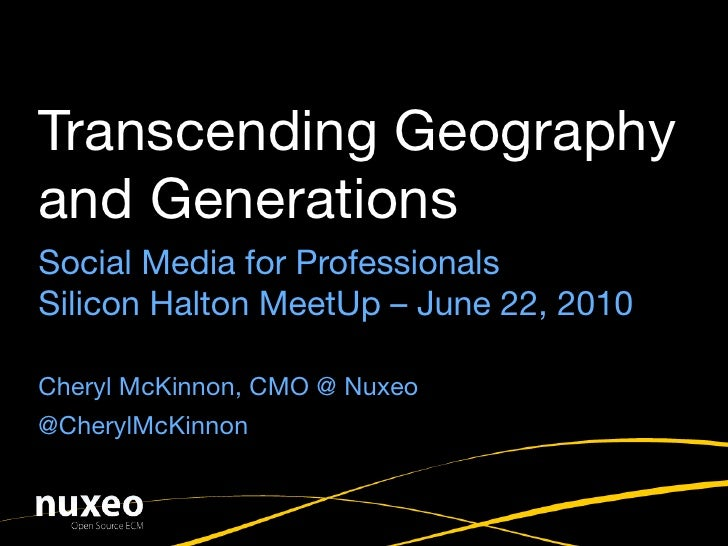 Transcending Geography and Generations Social Media for Professionals Silicon Halton MeetUp – June 22, 2010  Cheryl McKinn...
