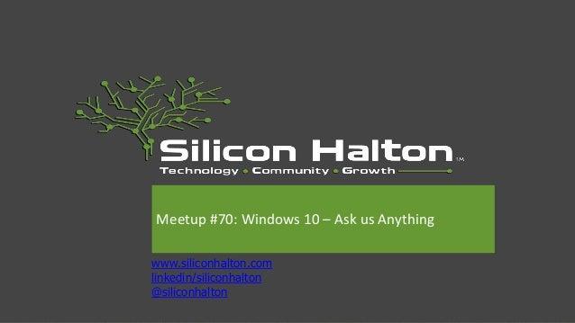 www.siliconhalton.com linkedin/siliconhalton @siliconhalton Meetup #70: Windows 10 – Ask us Anything