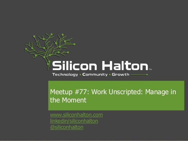 www.siliconhalton.com linkedin/siliconhalton @siliconhalton Meetup #77: Work Unscripted: Manage in the Moment