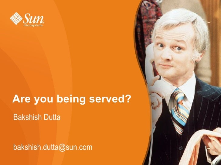 Are you being served? Bakshish Dutta   bakshish.dutta@sun.com