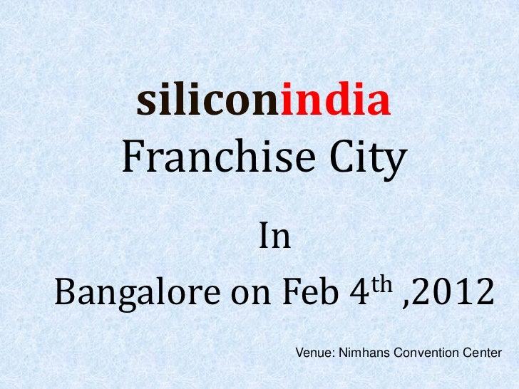 siliconindia    Franchise City           InBangalore on Feb 4 th ,2012              Venue: Nimhans Convention Center