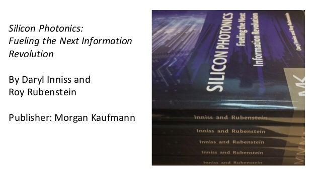 SiliconPhotonics: FuelingtheNextInformation Revolution ByDarylInniss and RoyRubenstein Publisher:MorganKaufmann