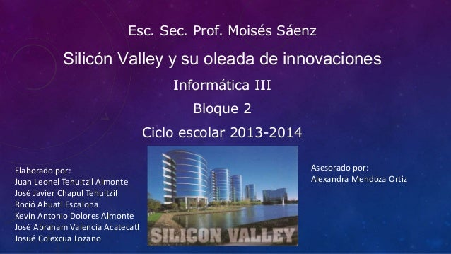 Esc. Sec. Prof. Moisés Sáenz Silicón Valley y su oleada de innovaciones Informática III Bloque 2 Ciclo escolar 2013-2014 E...