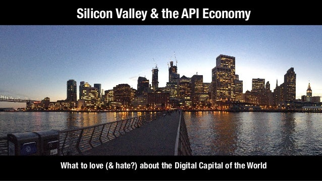 What to love (& hate?) about the Digital Capital of the World Silicon Valley & the API Economy