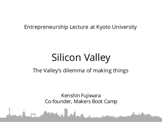 Silicon Valley The Valley's dilemma of making things Entrepreneurship Lecture at Kyoto University 1 Kenshin Fujiwara Co-fo...