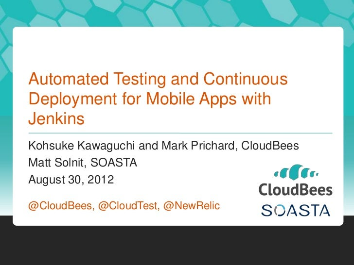 Automated Testing and ContinuousDeployment for Mobile Apps withJenkinsKohsuke Kawaguchi and Mark Prichard, CloudBeesMatt S...