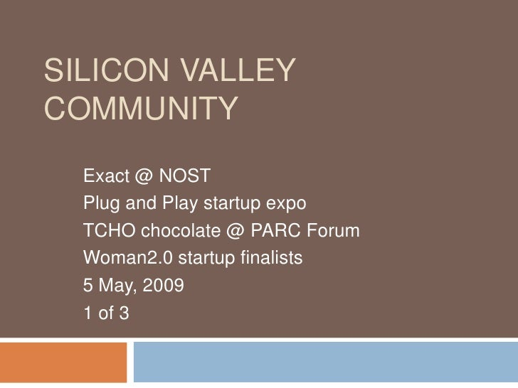SILICON VALLEY COMMUNITY   Exact @ NOST   Plug and Play startup expo   TCHO chocolate @ PARC Forum   Woman2.0 startup fina...