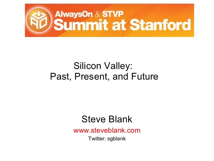 Silicon Valley:  Past, Present, and Future Steve Blank www.steveblank.com Twitter: sgblank