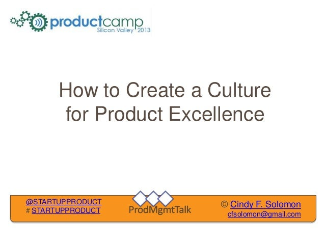 How to Create a Culture      for Product Excellence@STARTUPPRODUCT        © Cindy F. Solomon# STARTUPPRODUCT              ...