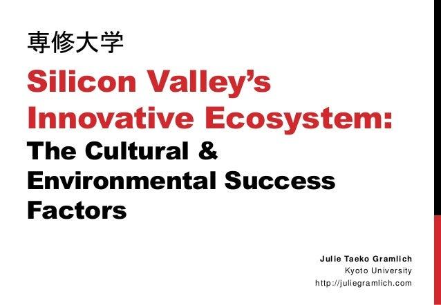 専修大学 Silicon Valley's Innovative Ecosystem: The Cultural & Environmental Success Factors Julie Taeko Gramlich Kyoto Univer...
