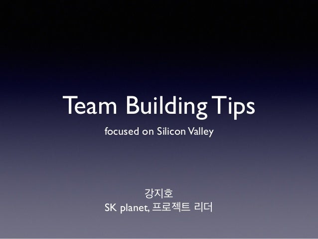 Team Building Tips  focused on Silicon Valley  강지호  SK planet, 프로젝트 리더