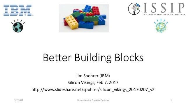 Better Building Blocks Jim Spohrer (IBM) Silicon Vikings, Feb 7, 2017 http://www.slideshare.net/spohrer/silicon_vikings_20...