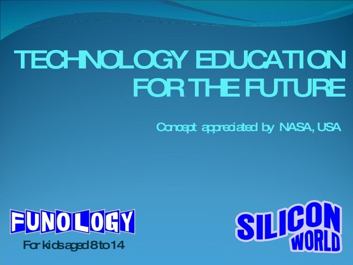 TECHNOLOGY EDUCATION FOR THE FUTURE Concept  appreciated  by  NASA, USA For kids aged 8 to 14