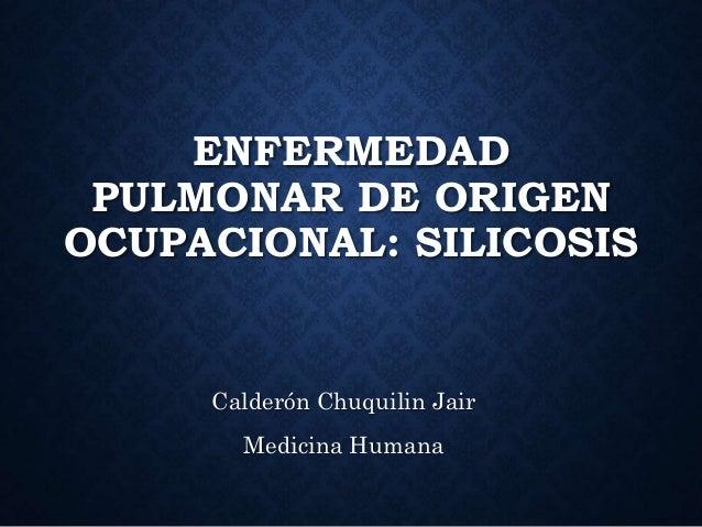 ENFERMEDAD PULMONAR DE ORIGEN OCUPACIONAL: SILICOSIS Calderón Chuquilin Jair Medicina Humana
