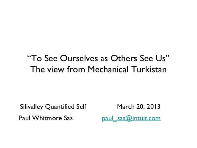 """To See Ourselves as Others See Us""   The view from Mechanical TurkistanSilivalley Quantified Self       March 20, 2013Pau..."