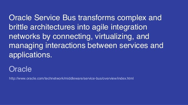Oracle Service Bus transforms complex and brittle architectures into agile integration networks by connecting, virtualizin...