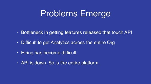 Problems Emerge • Bottleneck in getting features released that touch API • Difficult to get Analytics across the entire Org...