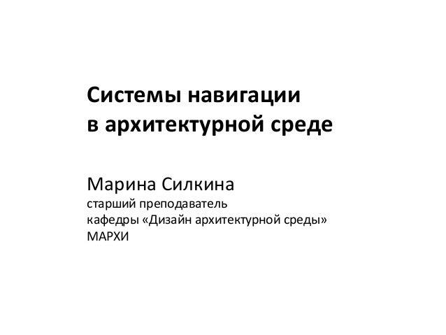 Системы навигациив архитектурной средеМарина Силкинастарший преподавателькафедры «Дизайн архитектурной среды»МАРХИ
