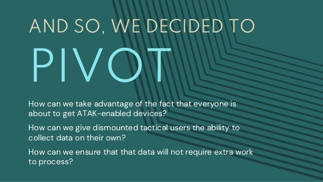 AND SO, WE DECIDED TO PIVOT How can we take advantage of the fact that everyone is about to get ATAK-enabled devices? How ...