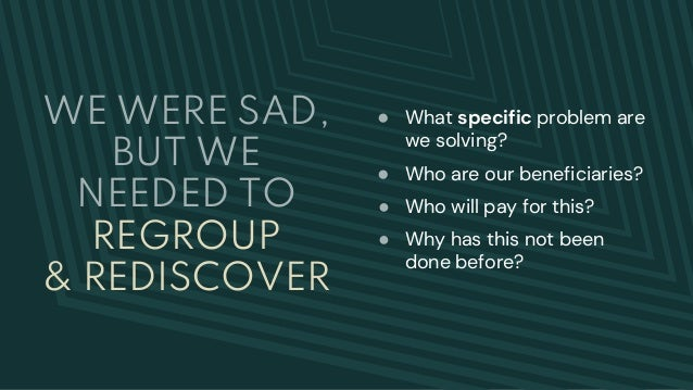 WE WERE SAD, BUT WE NEEDED TO REGROUP & REDISCOVER ● What specific problem are we solving? ● Who are our beneficiaries? ● ...