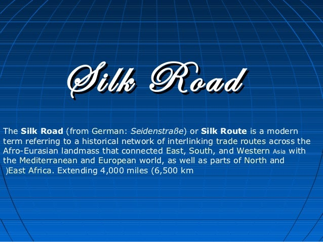 Silk RoadThe Silk Road (from German: Seidenstraße) or Silk Route is a modernterm referring to a historical network of inte...