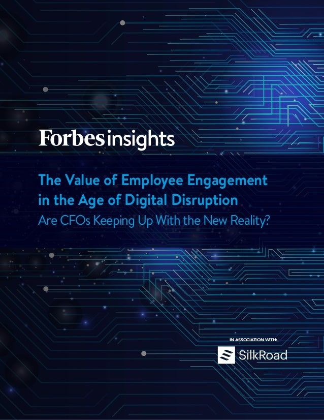 The Value of Employee Engagement in the Age of Digital Disruption Are CFOs Keeping Up With the New Reality? IN ASSOCIATION...