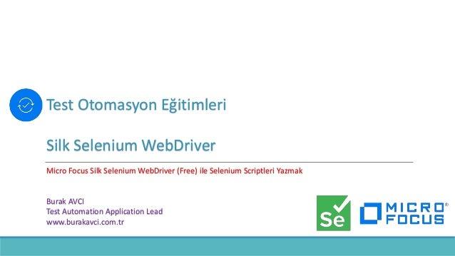 Test Otomasyon Eğitimleri Silk Selenium WebDriver Micro Focus Silk Selenium WebDriver (Free) ile Selenium Scriptleri Yazma...