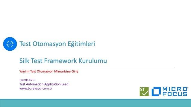 Test Otomasyon Eğitimleri Silk Test Framework Kurulumu Yazılım Test Otomasyon Mimarisine Giriş Burak AVCI Test Automation ...