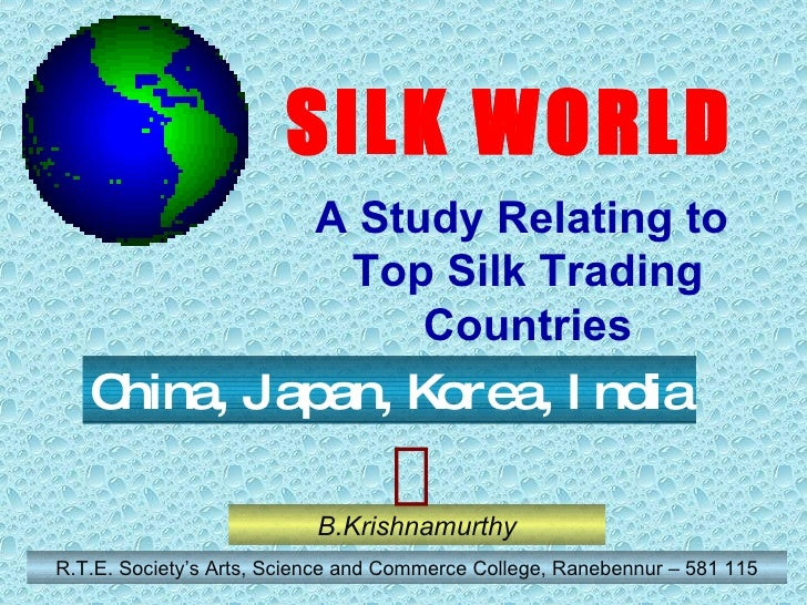 B.Krishnamurthy R.T.E. Society's Arts, Science and Commerce College, Ranebennur – 581 115 China, Japan, Korea, India SILK ...