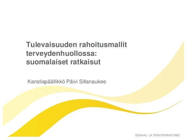 Tulevaisuuden rahoitusmallit terveydenhuollossa: suomalaiset ratkaisut Kansliapäällikkö Päivi Sillanaukee