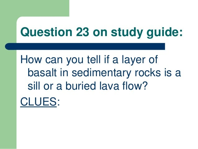 Question 23 on study guide: How can you tell if a layer of basalt in sedimentary rocks is a sill or a buried lava flow? CL...