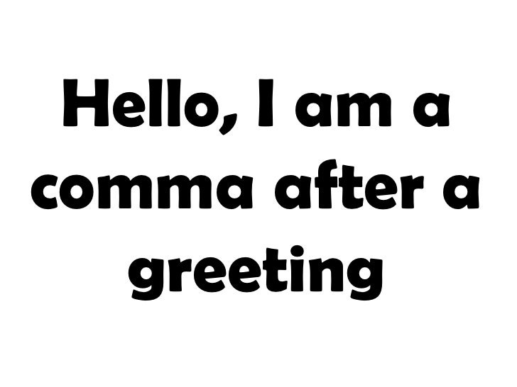 Hello, I am a comma after a greeting