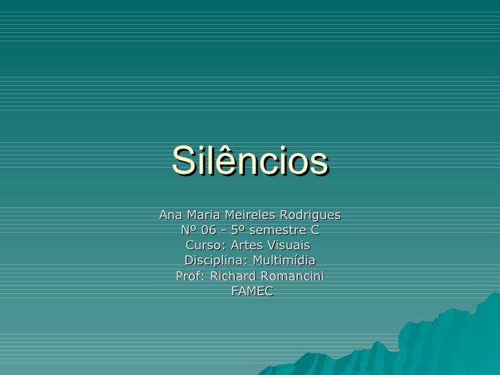 Silêncios Ana Maria Meireles Rodrigues Nº 06 - 5º semestre C Curso: Artes Visuais  Disciplina: Multimídia Prof: Richard Ro...