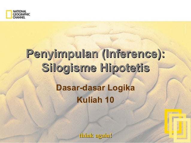 think again!think again! Penyimpulan (Inference):Penyimpulan (Inference): Silogisme HipotetisSilogisme Hipotetis Dasar-das...