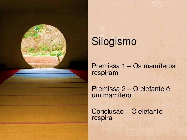 SilogismoPremissa 1 – Os mamíferosrespiramPremissa 2 – O elefante éum mamíferoConclusão – O elefanterespira