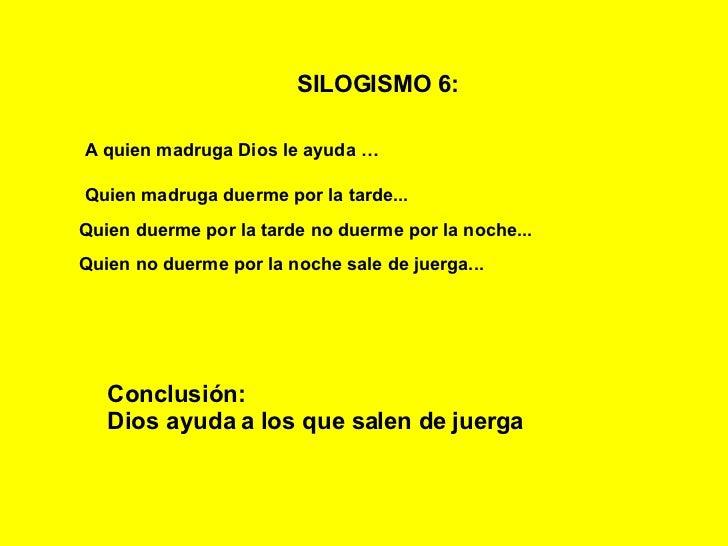 SILOGISMO 6:   A quien madruga Dios le ayuda   … Quien madruga duerme por la tarde... Quien duerme por la tarde no duerme ...