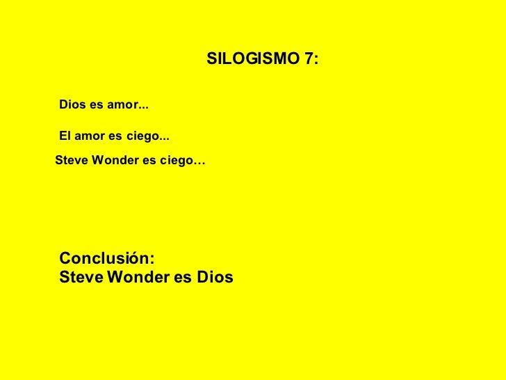 SILOGISMO 7:   Dios es amor... El amor es ciego... Steve Wonder es ciego… Conclusión: Steve Wonder es Dios