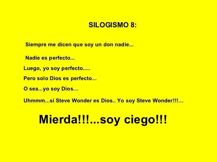 SILOGISMO 8:   Siempre me dicen que soy un don nadie...   Nadie es perfecto... Luego, yo soy perfecto..... Mierda!!!...soy...