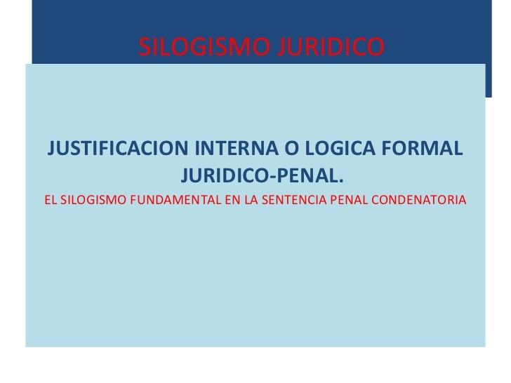 SILOGISMO JURIDICO <ul><li>JUSTIFICACION INTERNA O LOGICA FORMAL JURIDICO-PENAL.  </li></ul><ul><li>EL SILOGISMO FUNDAMENT...