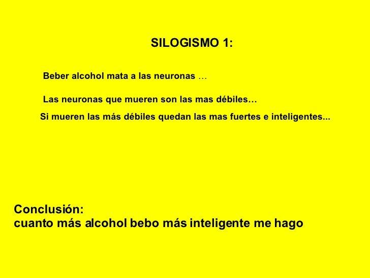 SILOGISMO 1:   Beber alcohol mata a las neuronas  … Las neuronas que mueren son las mas débiles… Si mueren las más débiles...