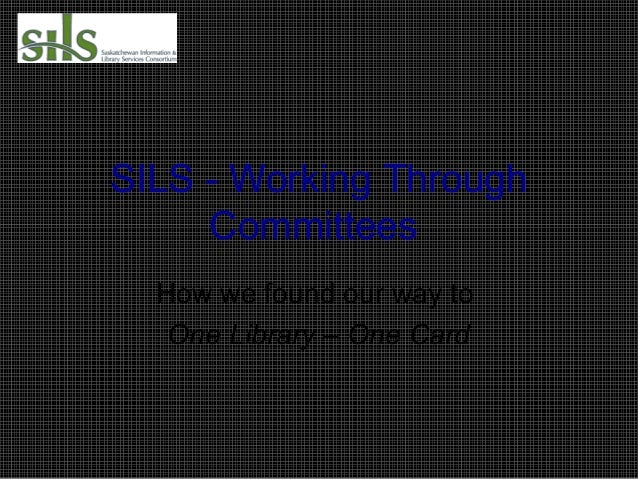 SILS - Working Through Committees How we found our way to One Library – One Card