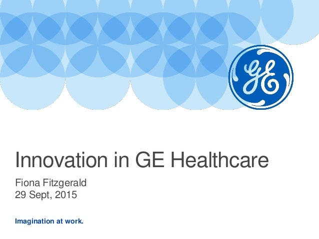 Imagination at work. Fiona Fitzgerald 29 Sept, 2015 Innovation in GE Healthcare