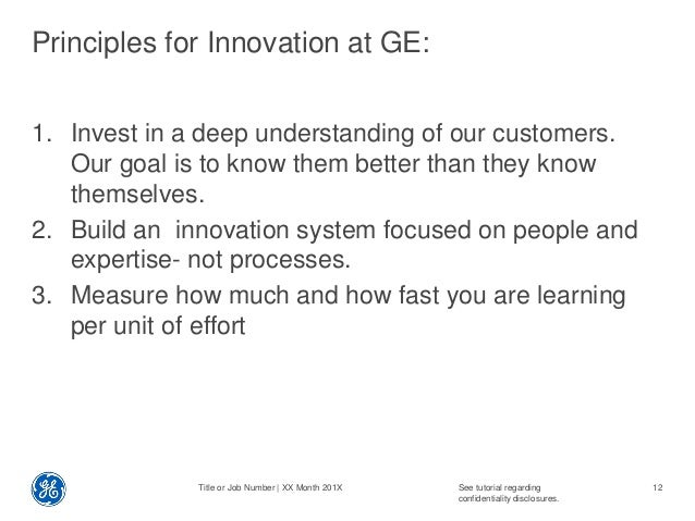 Principles for Innovation at GE: 1. Invest in a deep understanding of our customers. Our goal is to know them better than ...