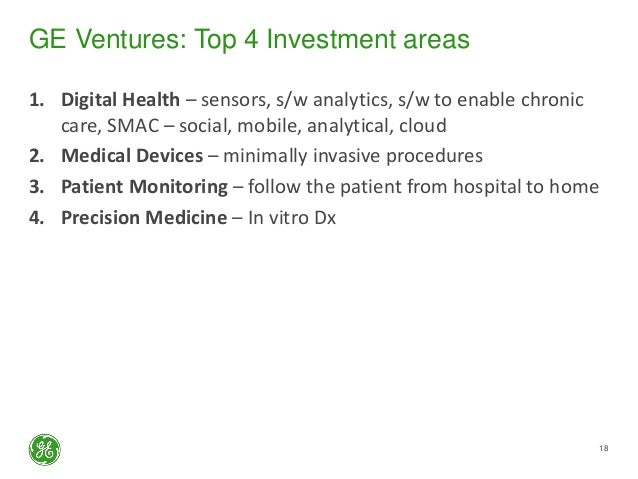 GE Ventures: Top 4 Investment areas 1. Digital Health – sensors, s/w analytics, s/w to enable chronic care, SMAC – social,...
