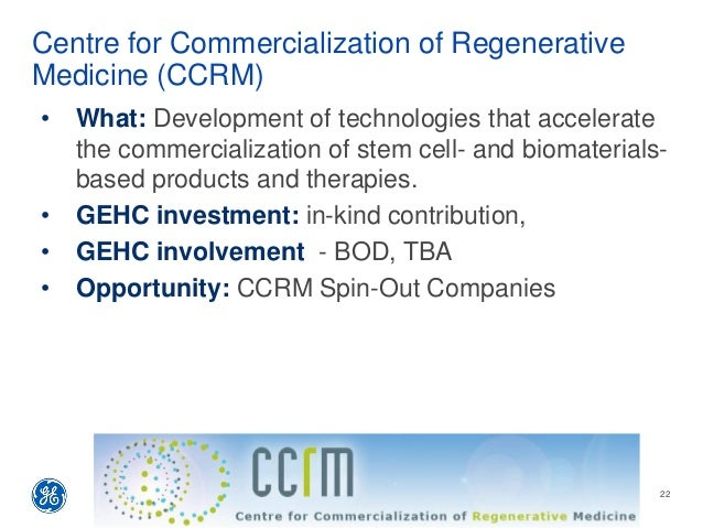 Centre for Commercialization of Regenerative Medicine (CCRM) • What: Development of technologies that accelerate the comme...