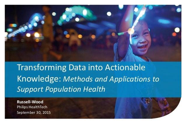 1 Russell-Wood Philips HealthTech September 30, 2015 Transforming Data into Actionable Knowledge: Methods and Applications...
