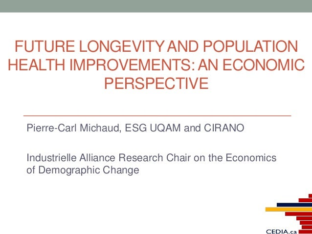 FUTURE LONGEVITYAND POPULATION HEALTH IMPROVEMENTS: AN ECONOMIC PERSPECTIVE Pierre-Carl Michaud, ESG UQAM and CIRANO Indus...